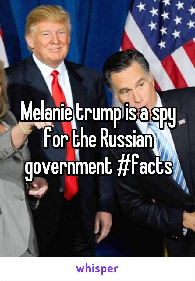 Melanie trump is a spy for the Russian government #facts