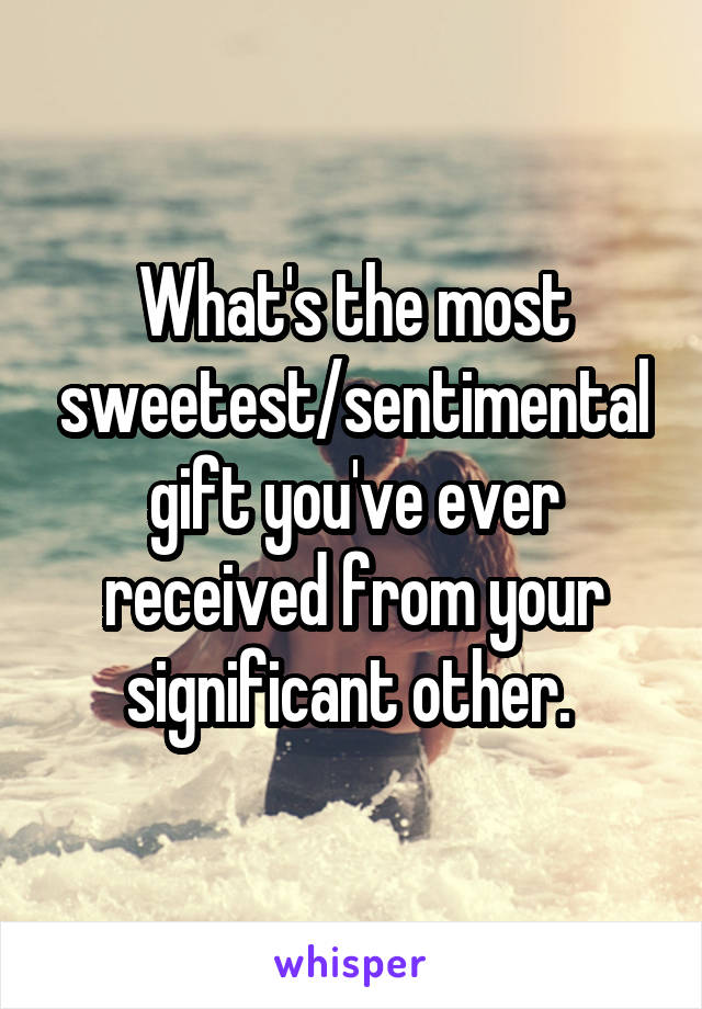 What's the most sweetest/sentimental gift you've ever received from your significant other.