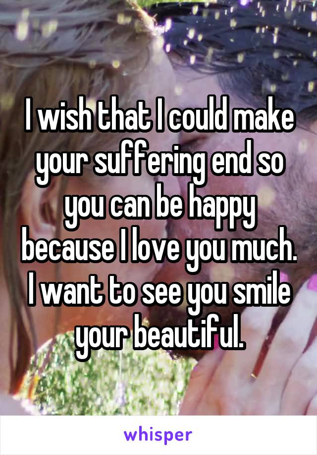 I wish that I could make your suffering end so you can be happy because I love you much. I want to see you smile your beautiful.
