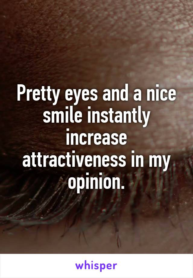 Pretty eyes and a nice smile instantly increase attractiveness in my opinion.