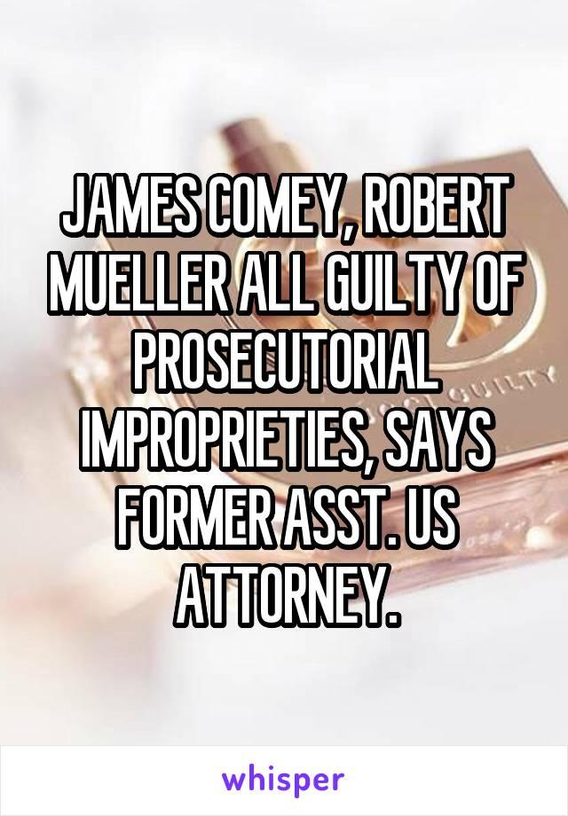 JAMES COMEY, ROBERT MUELLER ALL GUILTY OF PROSECUTORIAL IMPROPRIETIES, SAYS FORMER ASST. US ATTORNEY.