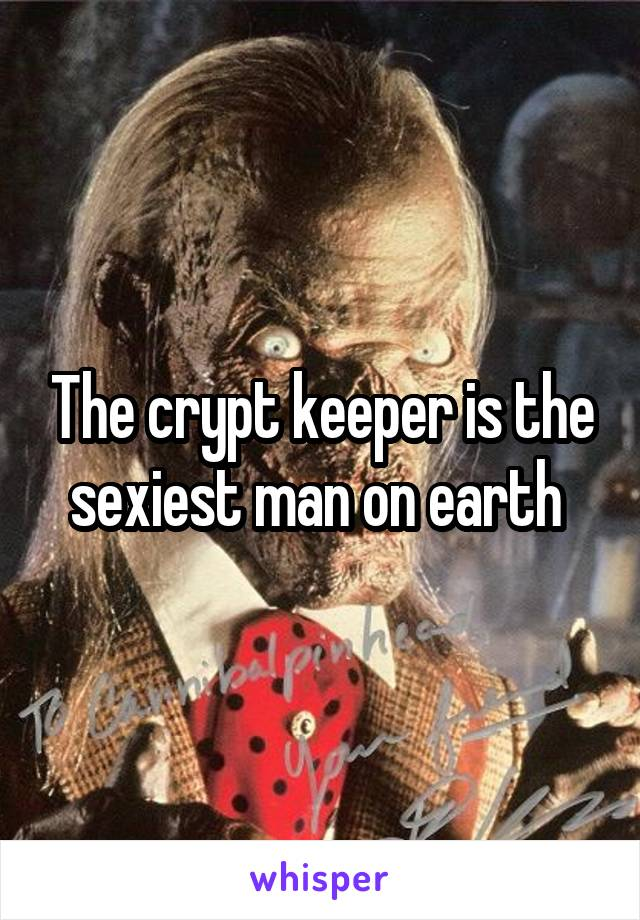 The crypt keeper is the sexiest man on earth