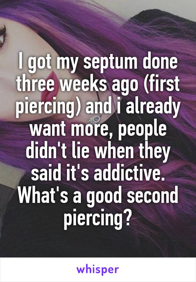 I got my septum done three weeks ago (first piercing) and i already want more, people didn't lie when they said it's addictive. What's a good second piercing?