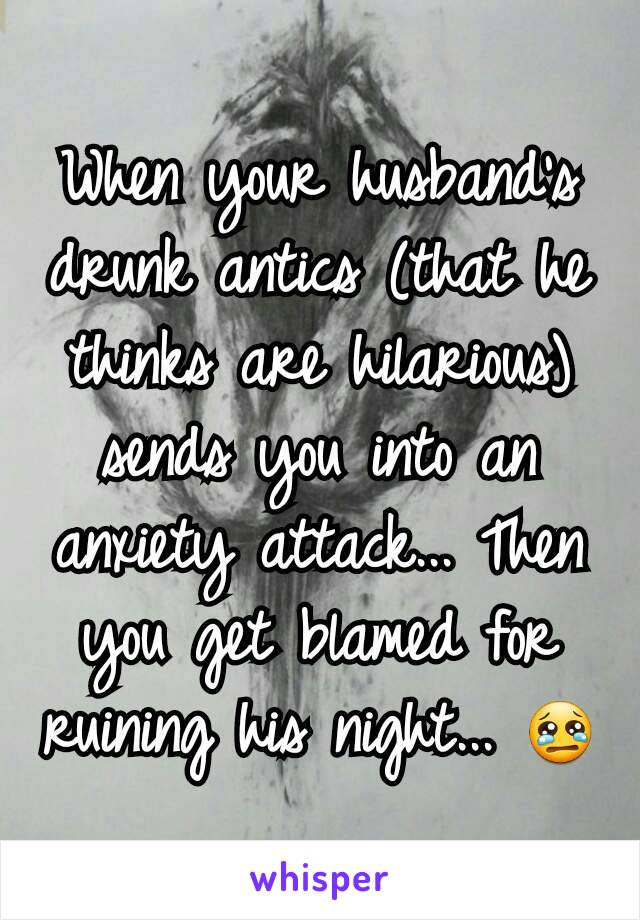 When your husband's drunk antics (that he thinks are hilarious) sends you into an anxiety attack... Then you get blamed for ruining his night... 😢