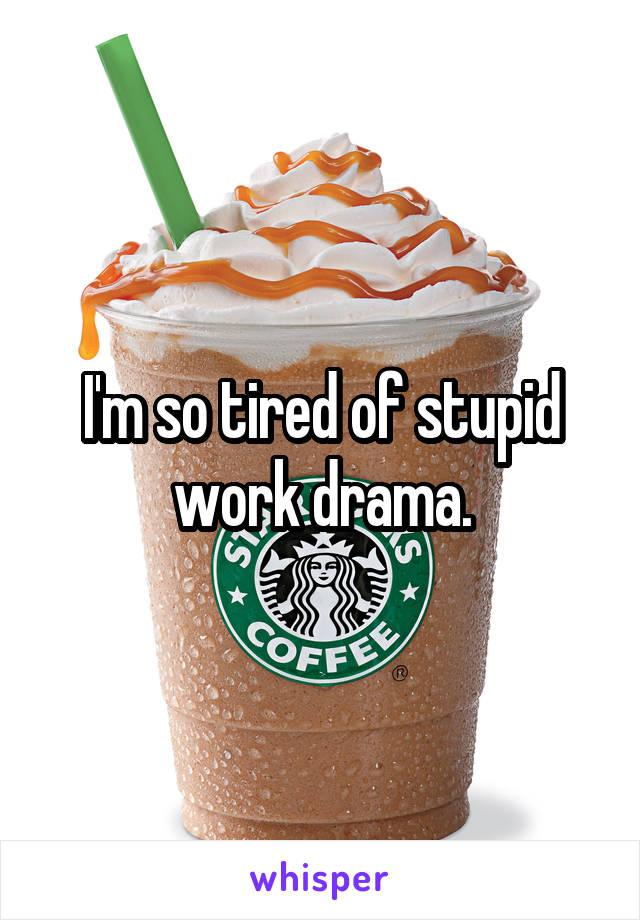 I'm so tired of stupid work drama.