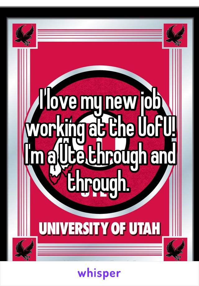 I love my new job working at the UofU! I'm a Ute through and through.