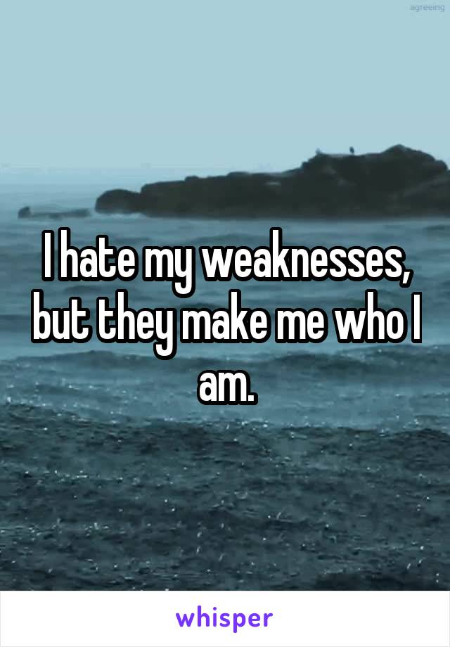 I hate my weaknesses, but they make me who I am.