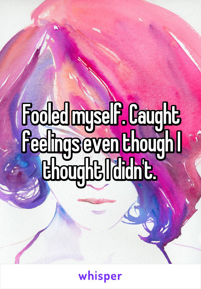 Fooled myself. Caught feelings even though I thought I didn't.