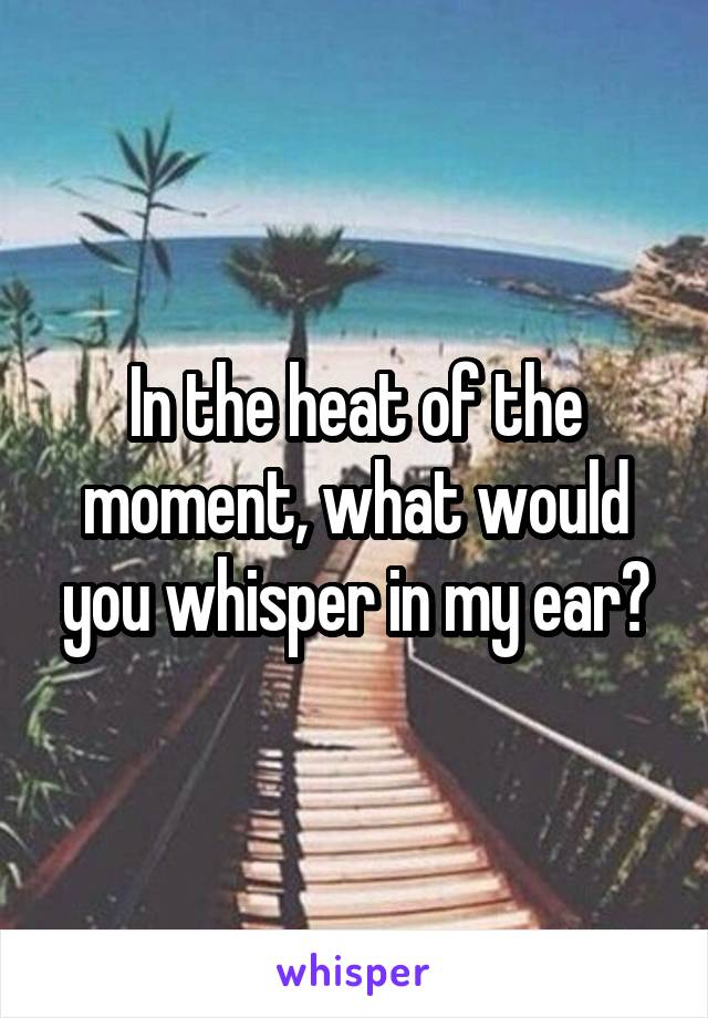 In the heat of the moment, what would you whisper in my ear?