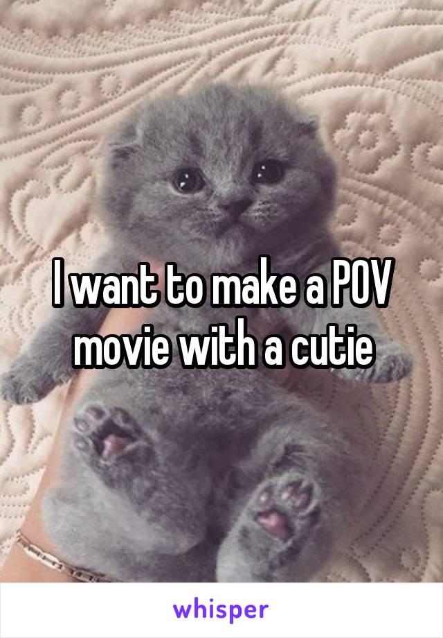 I want to make a POV movie with a cutie