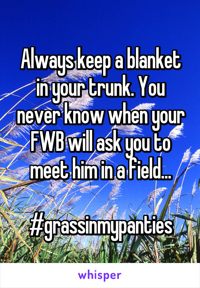Always keep a blanket in your trunk. You never know when your FWB will ask you to meet him in a field...  #grassinmypanties