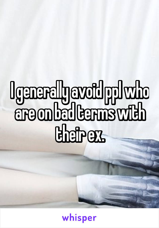 I generally avoid ppl who are on bad terms with their ex.