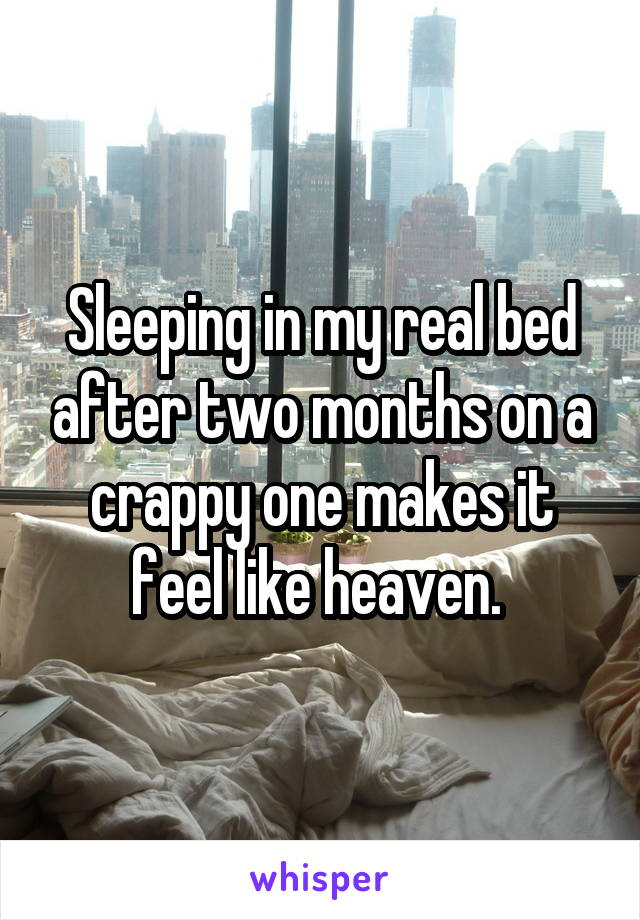 Sleeping in my real bed after two months on a crappy one makes it feel like heaven.