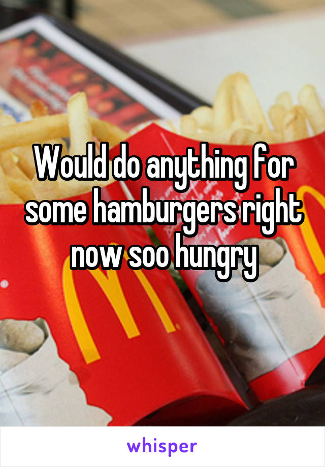 Would do anything for some hamburgers right now soo hungry