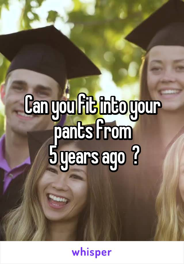 Can you fit into your pants from  5 years ago  ?