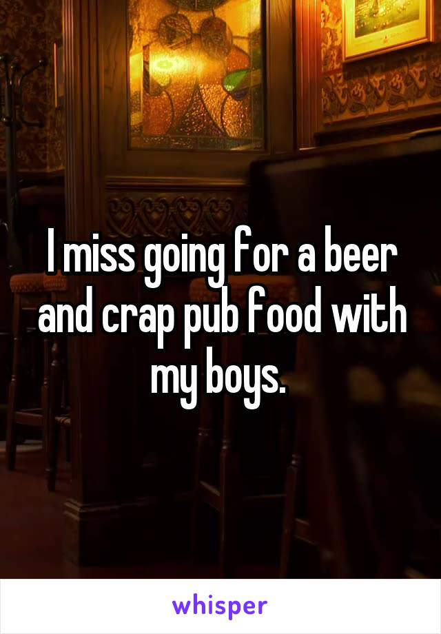 I miss going for a beer and crap pub food with my boys.