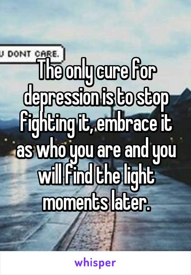 The only cure for depression is to stop fighting it, embrace it as who you are and you will find the light moments later.