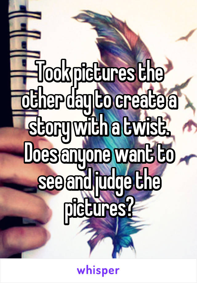 Took pictures the other day to create a story with a twist. Does anyone want to see and judge the pictures?
