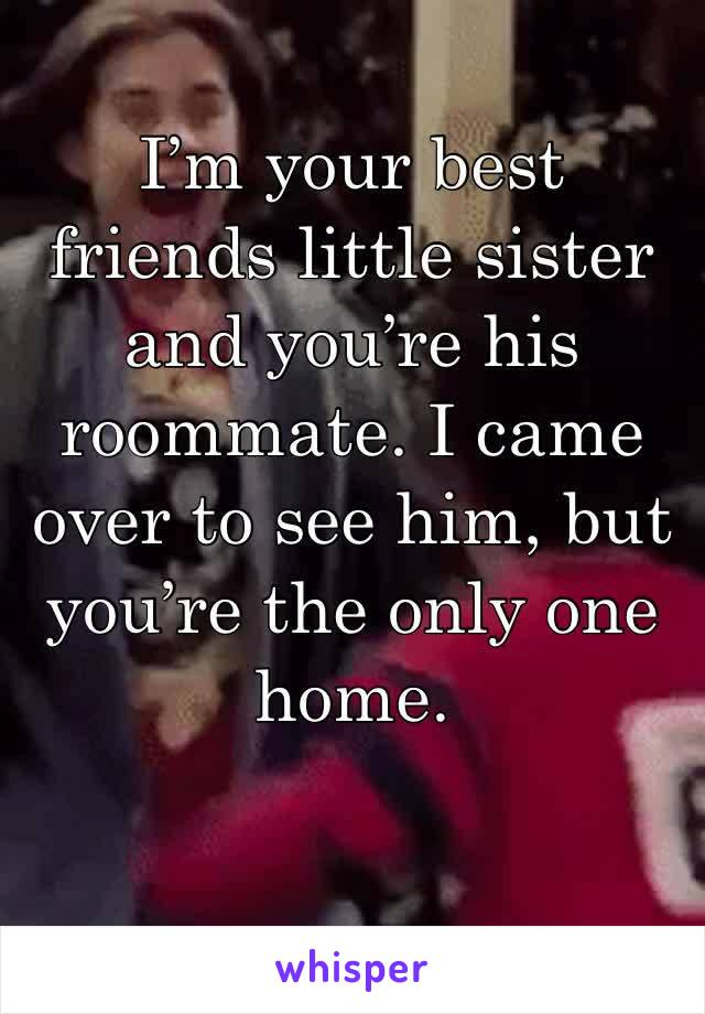 I'm your best friends little sister and you're his roommate. I came over to see him, but you're the only one home.
