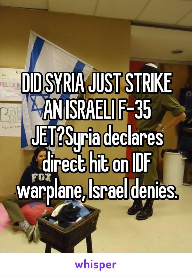 DID SYRIA JUST STRIKE AN ISRAELI F-35 JET?Syria declares direct hit on IDF warplane, Israel denies.