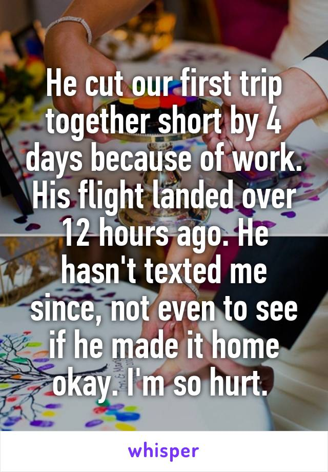 He cut our first trip together short by 4 days because of work. His flight landed over 12 hours ago. He hasn't texted me since, not even to see if he made it home okay. I'm so hurt.