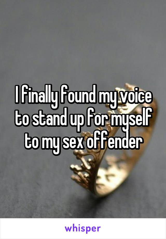 I finally found my voice to stand up for myself to my sex offender