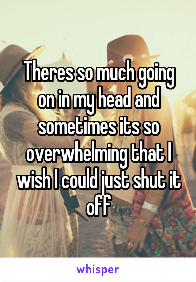 Theres so much going on in my head and sometimes its so overwhelming that I wish I could just shut it off