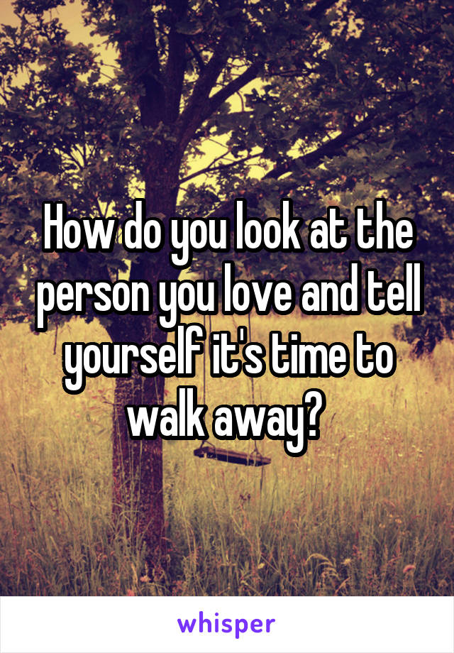 How do you look at the person you love and tell yourself it's time to walk away?