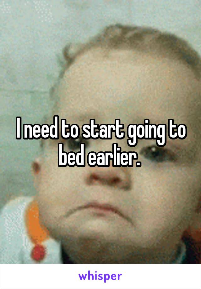 I need to start going to bed earlier.