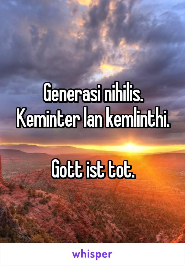 Generasi nihilis. Keminter lan kemlinthi.  Gott ist tot.