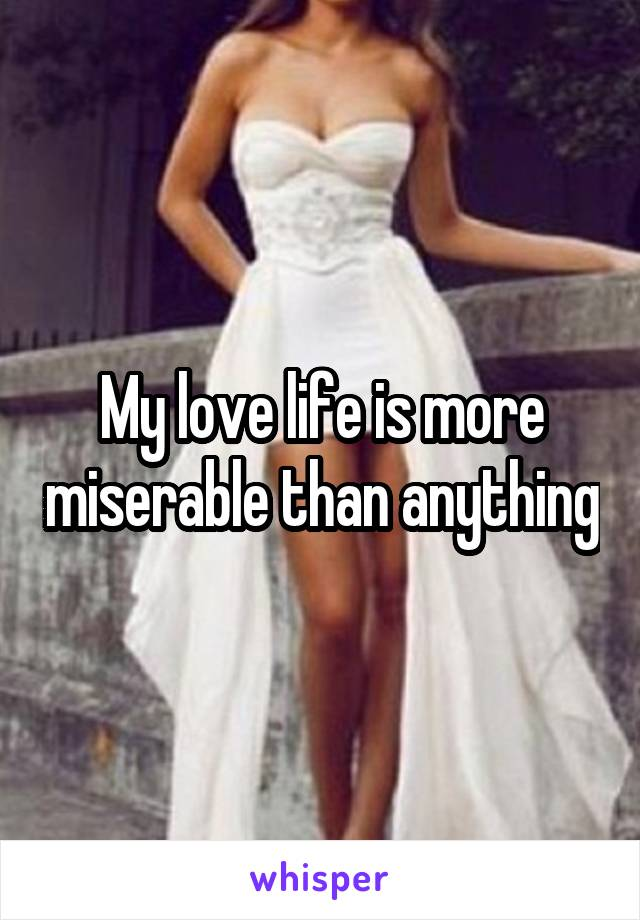My love life is more miserable than anything