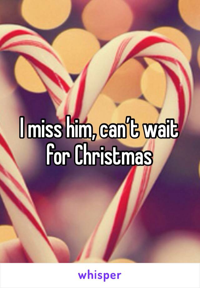I miss him, can't wait for Christmas