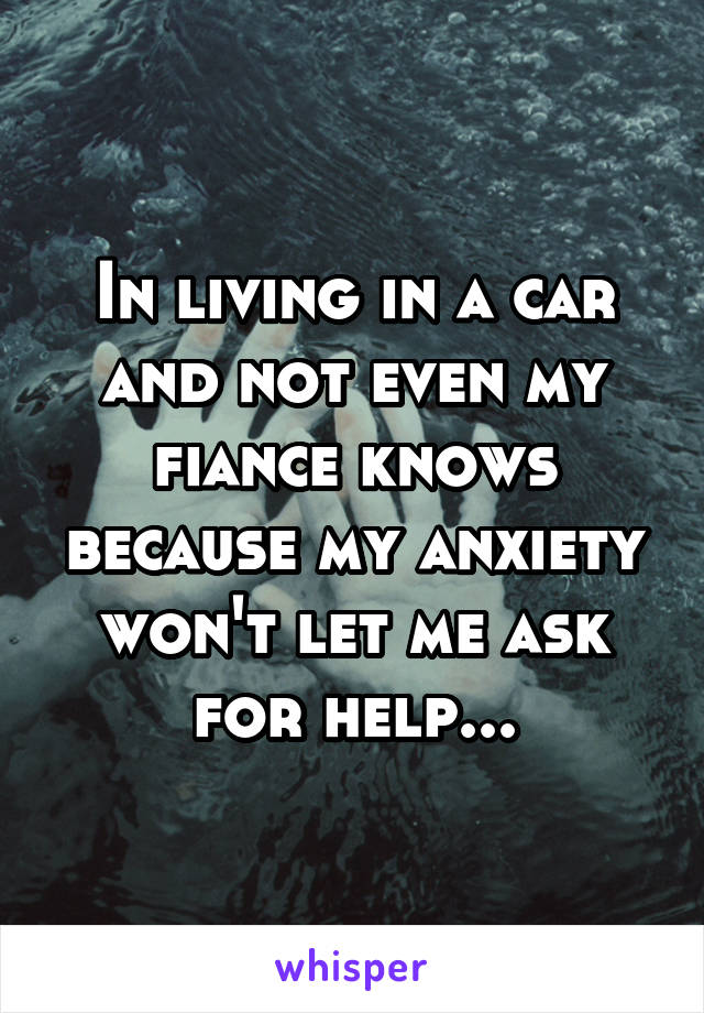 In living in a car and not even my fiance knows because my anxiety won't let me ask for help...