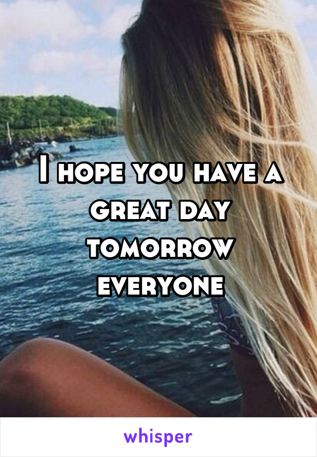 I hope you have a great day tomorrow everyone