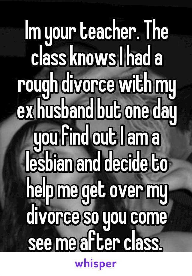 Im your teacher. The class knows I had a rough divorce with my ex husband but one day you find out I am a lesbian and decide to help me get over my divorce so you come see me after class.
