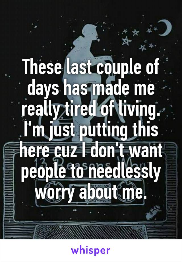 These last couple of days has made me really tired of living. I'm just putting this here cuz I don't want people to needlessly worry about me.