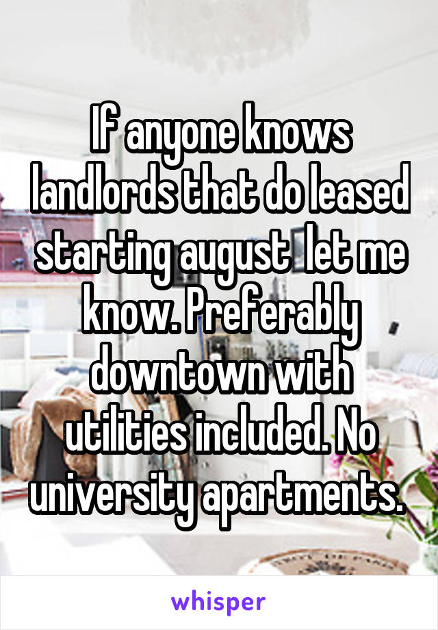 If anyone knows landlords that do leased starting august  let me know. Preferably downtown with utilities included. No university apartments.