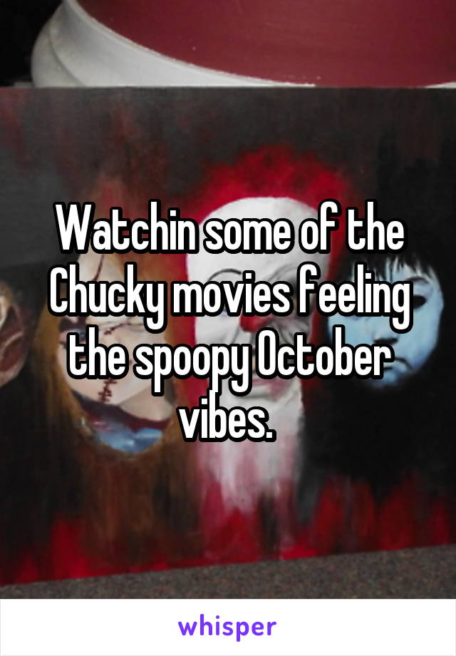 Watchin some of the Chucky movies feeling the spoopy October vibes.