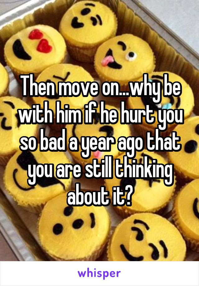 Then move on...why be with him if he hurt you so bad a year ago that you are still thinking about it?