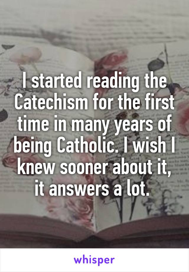I started reading the Catechism for the first time in many years of being Catholic. I wish I knew sooner about it, it answers a lot.