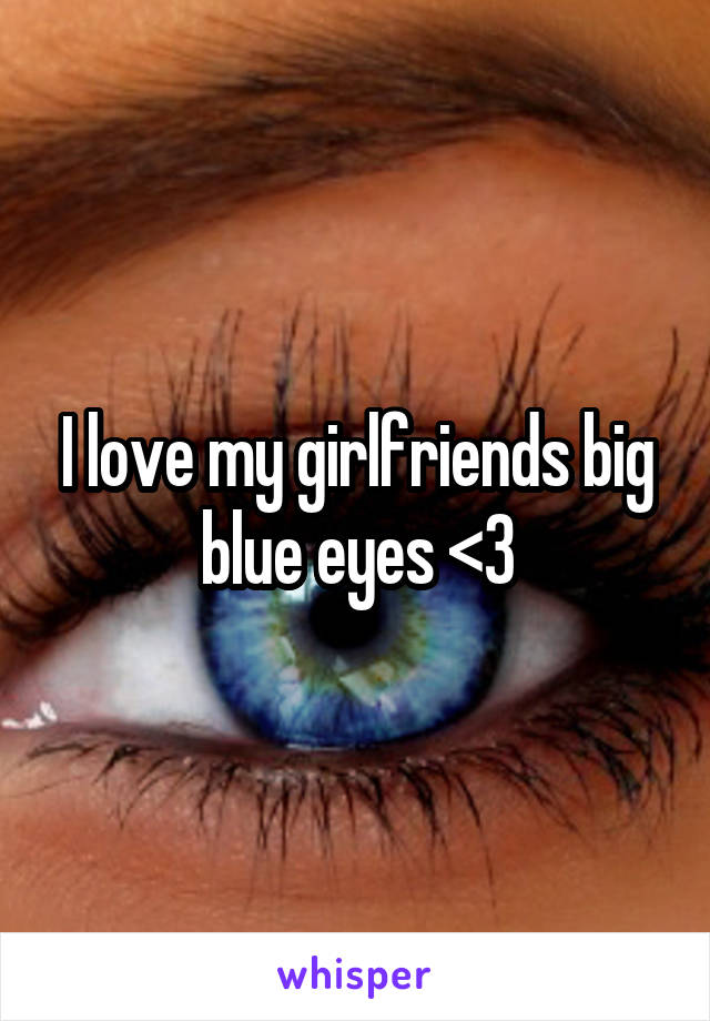 I love my girlfriends big blue eyes <3