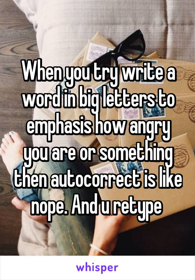 When you try write a word in big letters to emphasis how angry you are or something then autocorrect is like nope. And u retype