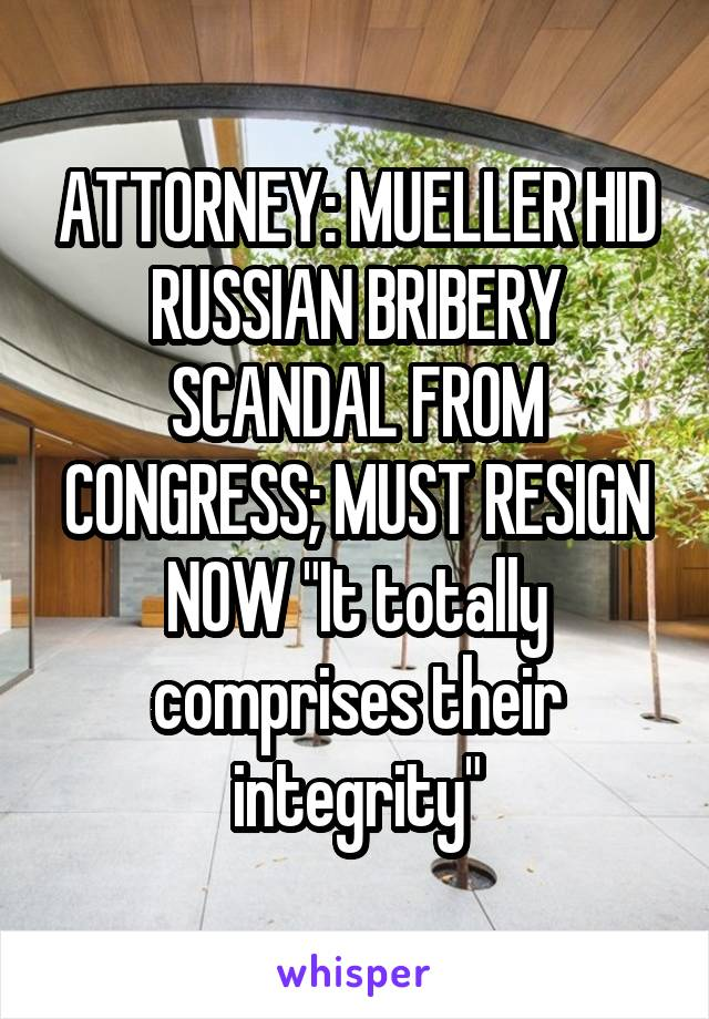 "ATTORNEY: MUELLER HID RUSSIAN BRIBERY SCANDAL FROM CONGRESS; MUST RESIGN NOW ""It totally comprises their integrity"""