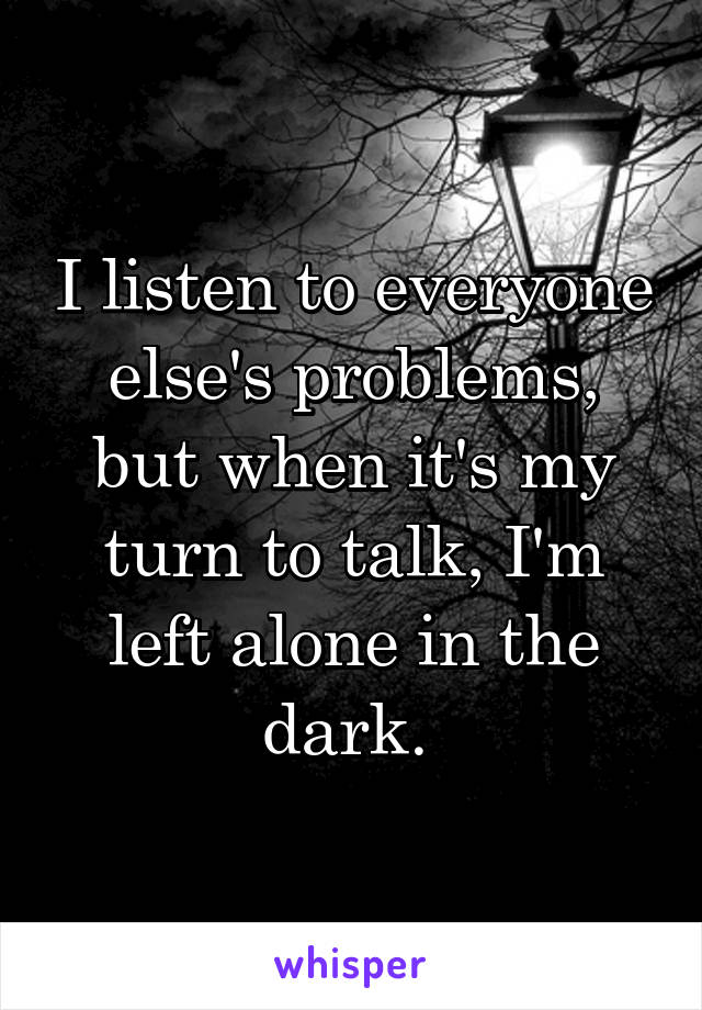 I listen to everyone else's problems, but when it's my turn to talk, I'm left alone in the dark.