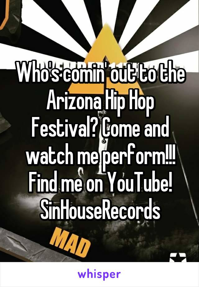 Who's comin' out to the Arizona Hip Hop Festival? Come and watch me perform!!! Find me on YouTube! SinHouseRecords