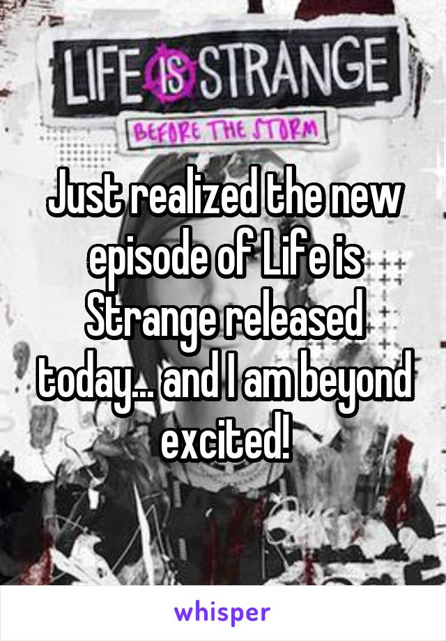 Just realized the new episode of Life is Strange released today... and I am beyond excited!