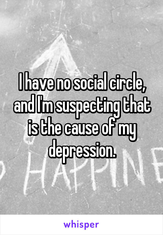 I have no social circle, and I'm suspecting that is the cause of my depression.