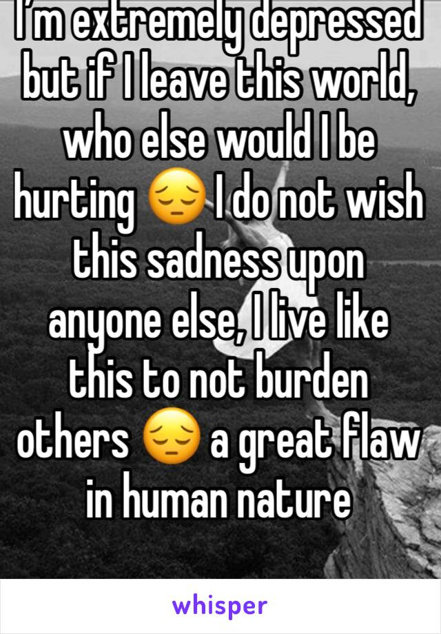 I'm extremely depressed but if I leave this world, who else would I be hurting 😔 I do not wish this sadness upon anyone else, I live like this to not burden others 😔 a great flaw in human nature