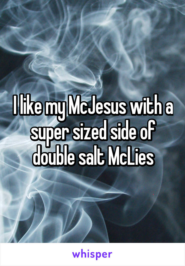 I like my McJesus with a super sized side of double salt McLies
