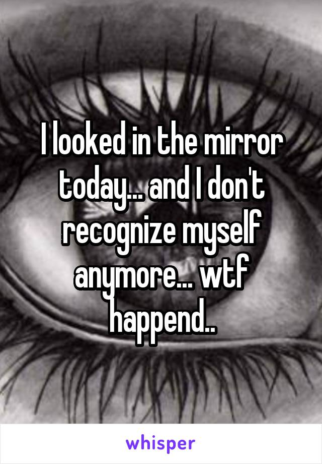 I looked in the mirror today... and I don't recognize myself anymore... wtf happend..